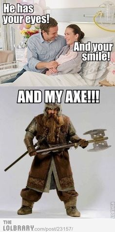 He has your eyes! And your smile! AND MY AXE! Literally lol'ed! Gimli LOTR