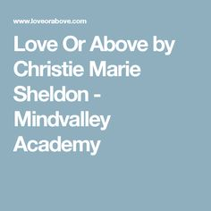 Love Or Above by Christie Marie Sheldon - Mindvalley Academy