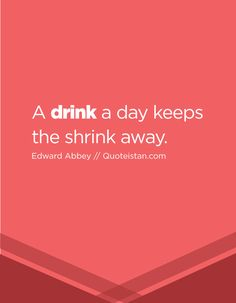 A drink a day keeps the shrink away. Day Drinking, Drinking Quotes, Quote Of The Day, Insight, Life Quotes, Thing 1, Inspirational Quotes, Motivation, Drinks