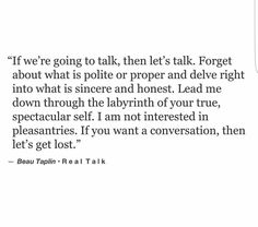 I always say I hate small talk. Let's get down to the down and dirty,I want to know everything