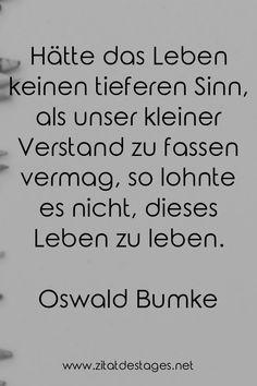 """Das heutige Zitat des Tages lautet: """"Hätte das #Leben keinen tieferen Sinn, als unser kleiner Verstand zu fassen vermag, so lohnte es nicht, dieses #Leben zu #leben."""" (Oswald #Bumke) #OswaldBumke #OswaldBumkeZitate #Glaube #GlaubeZitate #LebenZitate #ZitatDesTages #BerühmteZitate #Sprüche #Zitate #ZitateZumNachdenken #QuoteOfTheDay #Spruchbild #Sprüchebilder"""