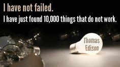 """I have not failed. I have just found 10,000 things that do not work."" Thomas Edison"