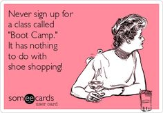 "Free, Reminders Ecard: Never sign up for  a class called  ""Boot Camp.""  It has nothing  to do with  shoe shopping!"