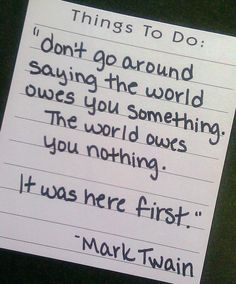 The world does not revolve around me, or you, or anyone. Thanks, Mark Twain.