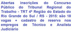 O Tribunal Regional do Trabalho - TRT da 4ª Região, com sede em Porto Alegre e jurisdição no Estado do Rio Grande do Sul, faz saber, da abertura de concurso público para provimento de 18 (dezoito) vagas + formação de cadastro de reserva nos empregos de Técnico Judiciário, de Nível Médio, e Analista Judiciário, de Nível Superior, ambos em diversas especialidades. Os vencimentos são de R$ 5.425,79 e de R$ 8.863,84, respectivamente, com carga horária de trabalho semanal de 40 horas.