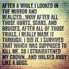 After a while I looked in the mirror and realized...wow after all those hurts, scars, and bruises, after all of those trials, I really made it through. I did it. I survived that which was supposed to kill me. So I straightened my crown..and walked away like a boss.