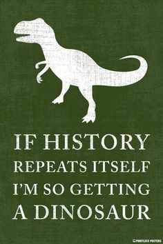 If History Repeats Itself, I'm So Getting A Dinosaur Poster #Memes