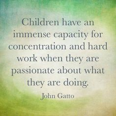 Children have an immense capacity for concentration and hard work when they are passionate about what they are doing. ~ John Gatto