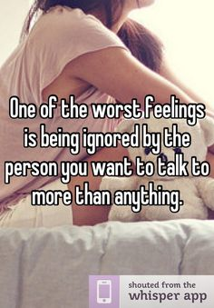 One of the worst feelings is being ignored by the person you want to talk to more than anything.