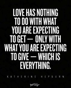 """""""Love has nothing to do with what you are expecting to get —  only with what you are expecting to give — which is everything."""" — Katherine Hepburn"""
