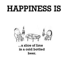 Happiness is, a slice of lime in a cold bottled beer. - Cute Happy Quotes