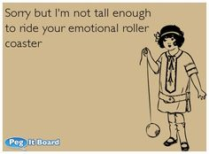 I'm not tall enough to ride your emotional roller coaster.