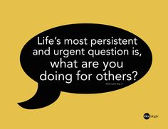 Life's most persistent and urgent question is this: what are you doing for others?