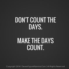 Make all your days count.