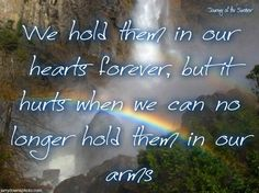 We hold them in our hearts forever, but it hurts when we can no longer hold them in our arms.