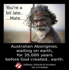 Australian aborigines on earth long before god created ...Someone put hipster glasses on him! :) 'walking the earth before it was even cool'