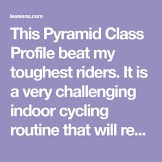 This Pyramid Class Profile beat my toughest riders. It is a very challenging indoor cycling routine that will require your undivided attention throughout.