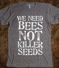 we need bees not killer seeds t-shirt #gmo #monsanto
