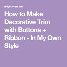 How to Make Decorative Trim with Buttons + Ribbon - In My Own Style
