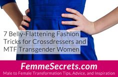 7 belly-flattening fashion tricks for crossdressers and MTF transgender women: http://feminizationsecrets.com/belly-flattening-fashion-tricks/