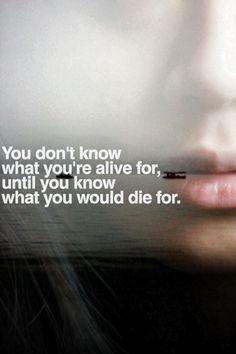 you don't know what you're alive for until you know what you would die for.