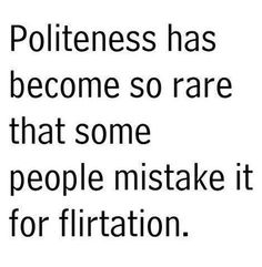 Politeness has become so rare that some people mistake it for flirtation. #Inspirational #Flirtation #Politeness #picturequotes  View more #quotes on http://quotes-lover.com