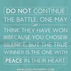 Do not continue the battle. One may think they have won because you chose silence. But the true winner is the one with peace in their heart.