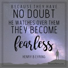 """""""Because they have no doubt He watches over them they become fearless."""" Henry B. Eyring #ldsconf #lds #quotes"""