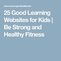 25 Good Learning Websites for Kids | Be Strong and Healthy Fitness