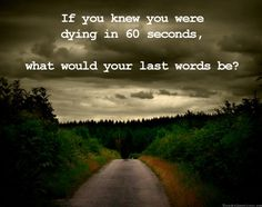 If you know you were dying in 60 seconds, what would your last words be?