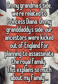 On my grandma's side, we're related to Princess Diana. On my granddaddy's side, our ancestors were kicked out of England for planning to assassinate the royal family.  This explains so much about my family....
