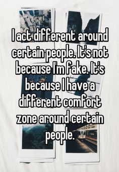 """I act different around certain people. It's not because I'm fake. It's because I have a different comfort zone around certain people."""