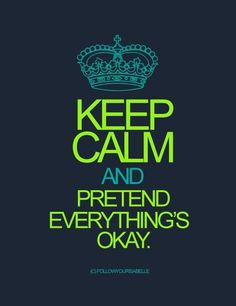 Keep Calm and Pretend Everything's Okay...easier said than done. LOL