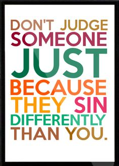 Dont judge someone just because they sin differently than you