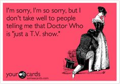 I'm sorry, I'm so sorry, but I don't take well to people telling me that Doctor Who is 'just a T.V. show.'