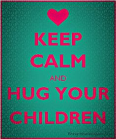 Keep Calm and Hug Your Children.
