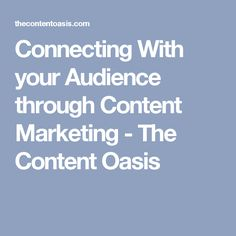Connecting With your Audience through Content Marketing - The Content Oasis