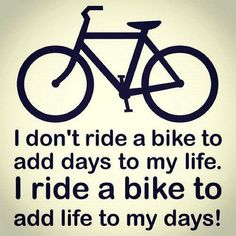 I don't ride a bike to add days to my life. I ride a bike to add life to my days!
