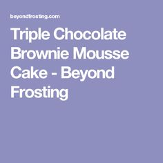 Triple Chocolate Brownie Mousse Cake - Beyond Frosting