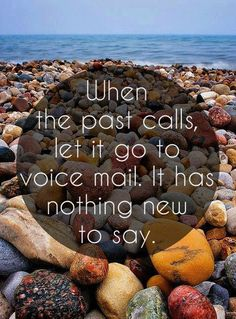 When the past calls, let it go to voice mail. It has nothing new to say. thedailyquotes.com
