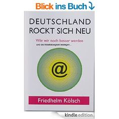 Deutschland rockt sich neu: Wie wir noch besser werden und die Arbeitslosigkeit besiegen eBook: Friedhelm Kölsch: Amazon.de: Kindle-Shop