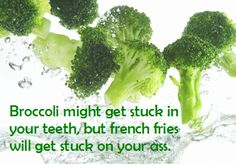 Broccoli might get stuck in your teeth, but french fries will get stuck on your ass.  (AND... broccoli = no points, fries = way too many points!)