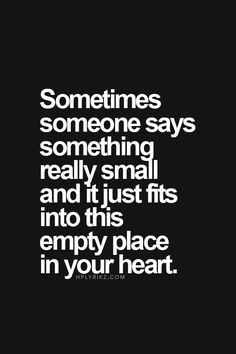 Sometimes someone says something really small and it just fits into this empty place in your heart. #quotes