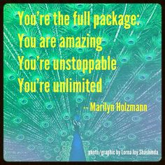 You're the full package: You are amazing You're unstoppable You're unlimited ~Marilyn Holzmann