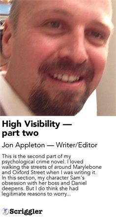 High Visibility — part two by Jon Appleton — Writer/Editor https://scriggler.com/detailPost/story/40822 This is the second part of my psychological crime novel. I loved walking the streets of around Marylebone and Oxford Street when I was writing it. In this section, my character Sam's obsession with her boss and Daniel deepens. But I do think she had legitimate reasons to worry...