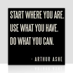 Start where you are. Use what you have. Do what you can. - Arthur Ashe