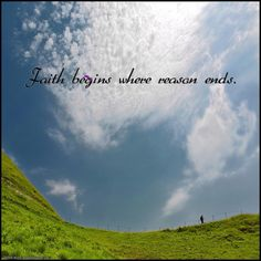 Faith begins where reason ends.