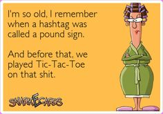 I'm so old, I remember  when a hashtag was  called a pound sign.  And before that, we  played Tic-Tac-Toe  on that shit.