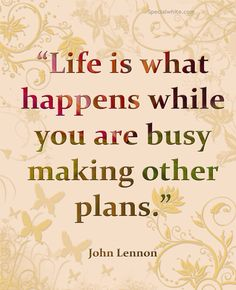 """Life is what happens while you are busy making other plans.""  Author: John Lennon"