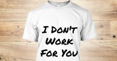 I Don't Work For You - I Don't Work For You Products from Tanner's store | Teespring